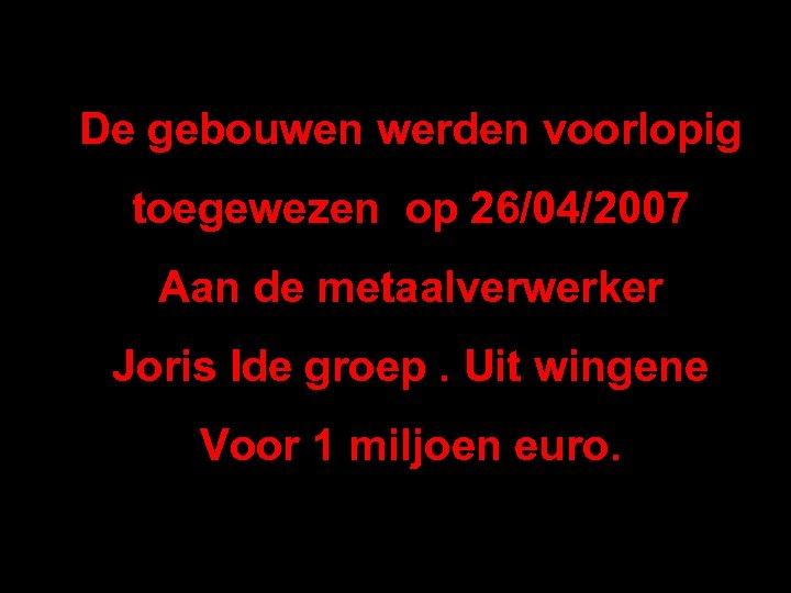De gebouwen werden voorlopig toegewezen op 26/04/2007 Aan de metaalverwerker Joris Ide groep. Uit