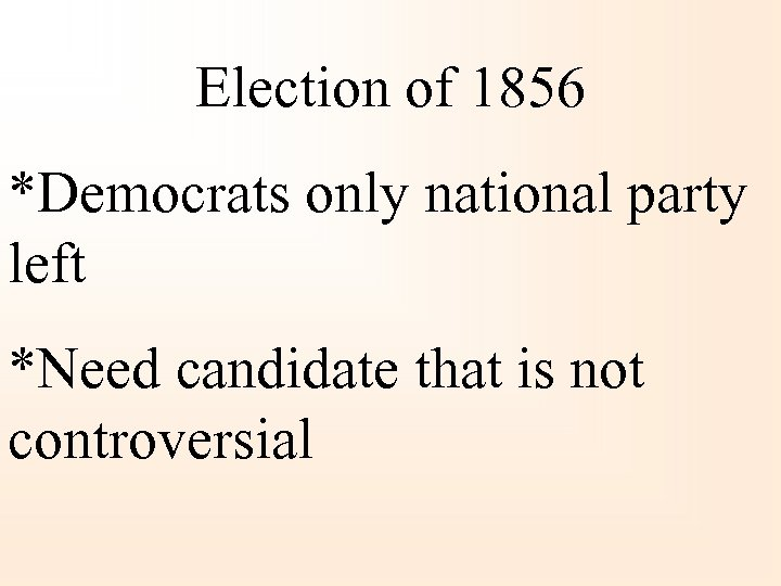 Election of 1856 *Democrats only national party left *Need candidate that is not controversial
