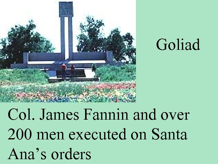 Goliad Col. James Fannin and over 200 men executed on Santa Ana's orders