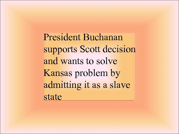 President Buchanan supports Scott decision and wants to solve Kansas problem by admitting it
