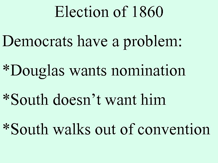 Election of 1860 Democrats have a problem: *Douglas wants nomination *South doesn't want him