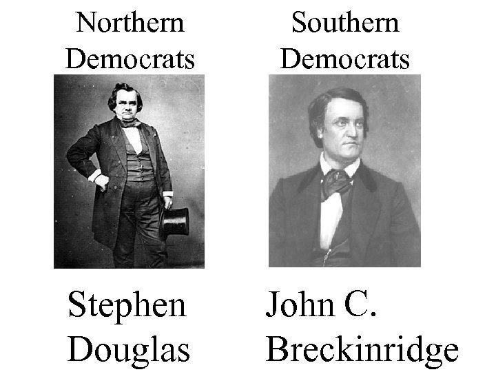 Northern Democrats Southern Democrats Stephen Douglas C. John Breckinridge