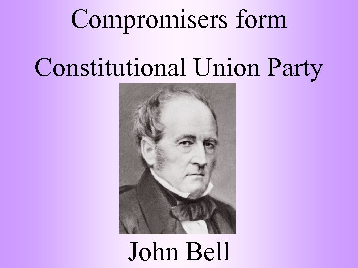 Compromisers form Constitutional Union Party John Bell