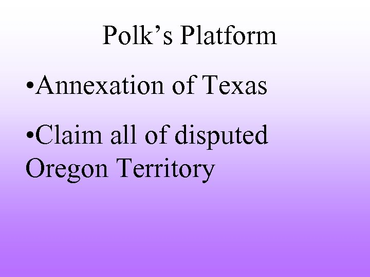 Polk's Platform • Annexation of Texas • Claim all of disputed Oregon Territory