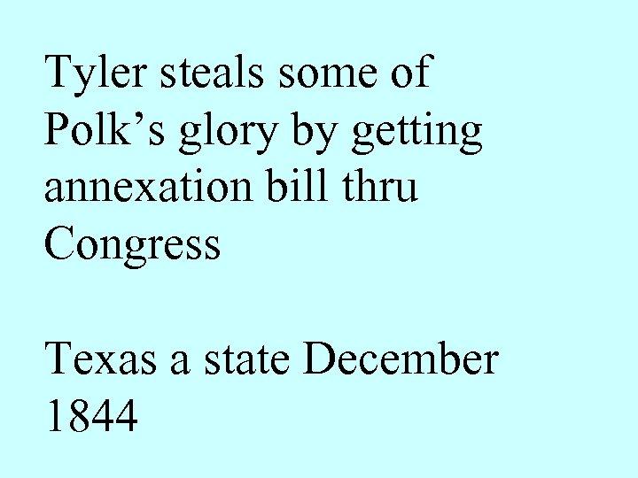 Tyler steals some of Polk's glory by getting annexation bill thru Congress Texas a