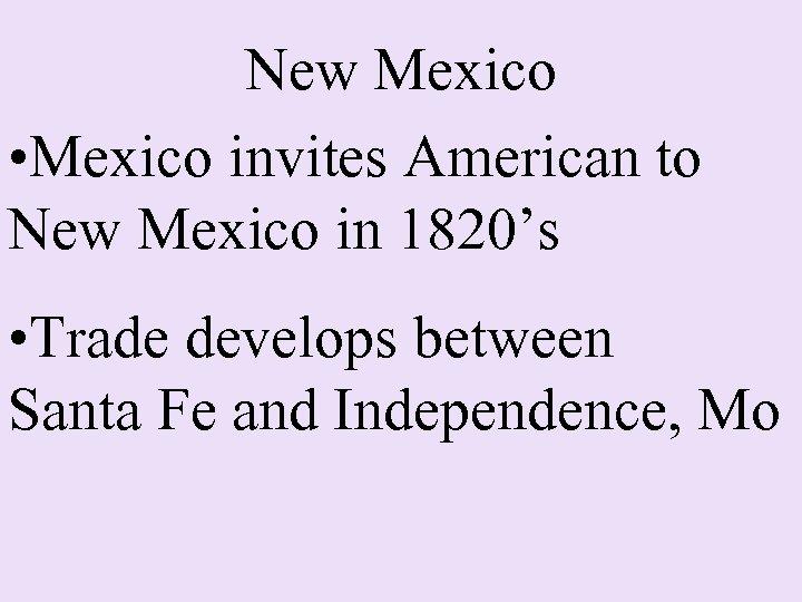 New Mexico • Mexico invites American to New Mexico in 1820's • Trade develops