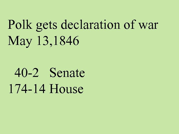 Polk gets declaration of war May 13, 1846 40 -2 Senate 174 -14 House