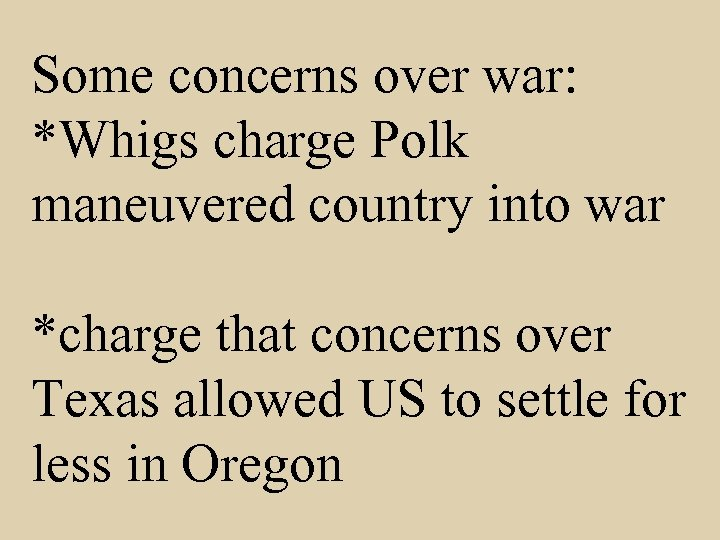 Some concerns over war: *Whigs charge Polk maneuvered country into war *charge that concerns