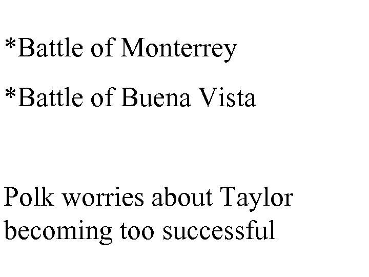 *Battle of Monterrey *Battle of Buena Vista Polk worries about Taylor becoming too successful