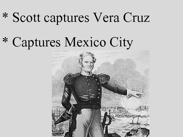 * Scott captures Vera Cruz * Captures Mexico City