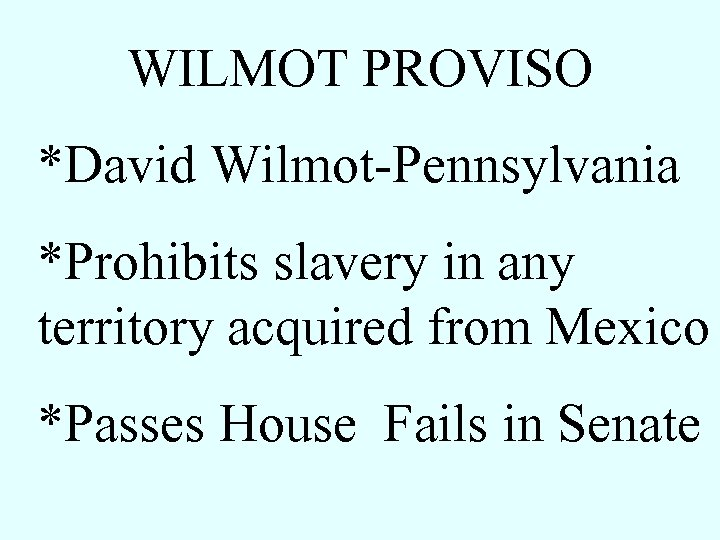 WILMOT PROVISO *David Wilmot-Pennsylvania *Prohibits slavery in any territory acquired from Mexico *Passes House