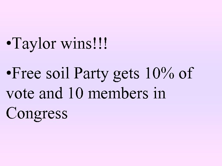 • Taylor wins!!! • Free soil Party gets 10% of vote and 10