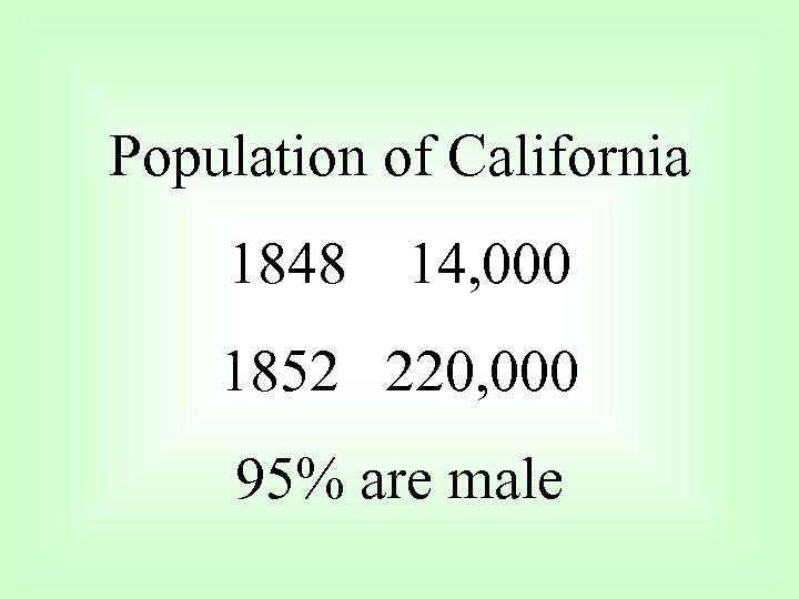 Population of California 1848 14, 000 1852 220, 000 95% are male