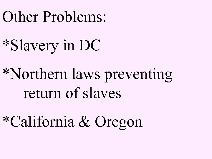 Other Problems: *Slavery in DC *Northern laws preventing return of slaves *California & Oregon