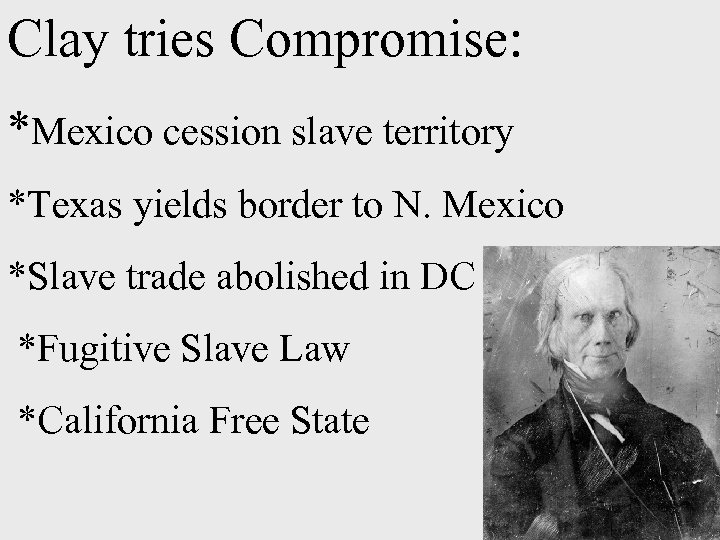 Clay tries Compromise: *Mexico cession slave territory *Texas yields border to N. Mexico *Slave