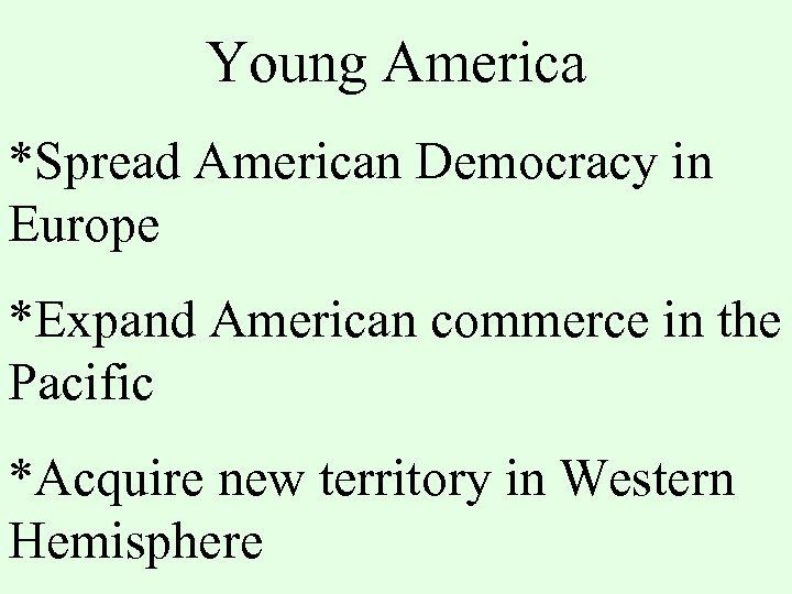 Young America *Spread American Democracy in Europe *Expand American commerce in the Pacific *Acquire