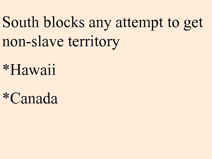 South blocks any attempt to get non-slave territory *Hawaii *Canada