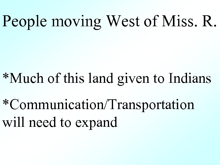 People moving West of Miss. R. *Much of this land given to Indians *Communication/Transportation