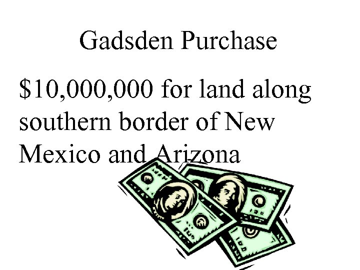 Gadsden Purchase $10, 000 for land along southern border of New Mexico and Arizona