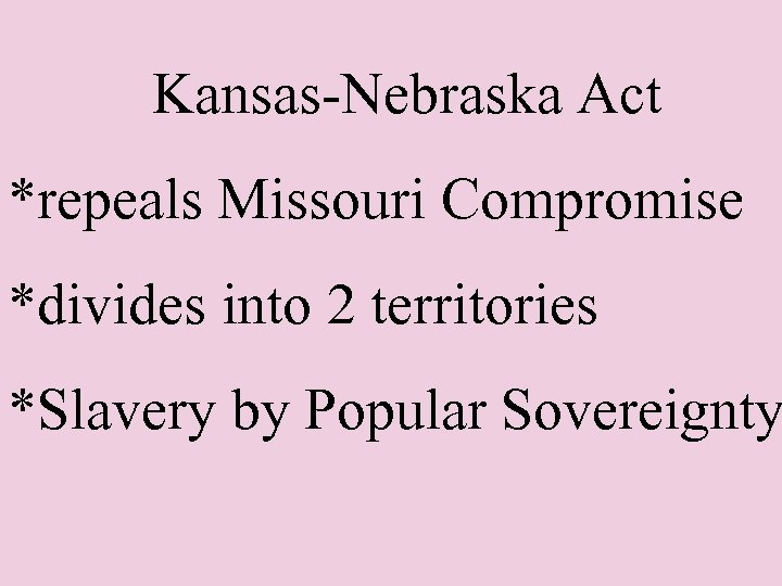 Kansas-Nebraska Act *repeals Missouri Compromise *divides into 2 territories *Slavery by Popular Sovereignty