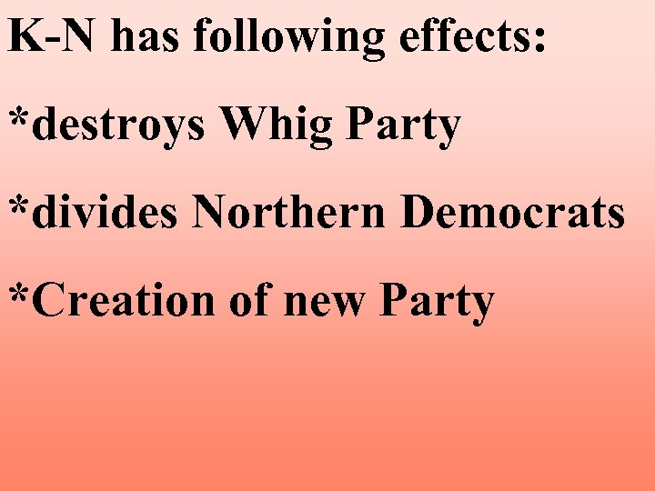 K-N has following effects: *destroys Whig Party *divides Northern Democrats *Creation of new Party