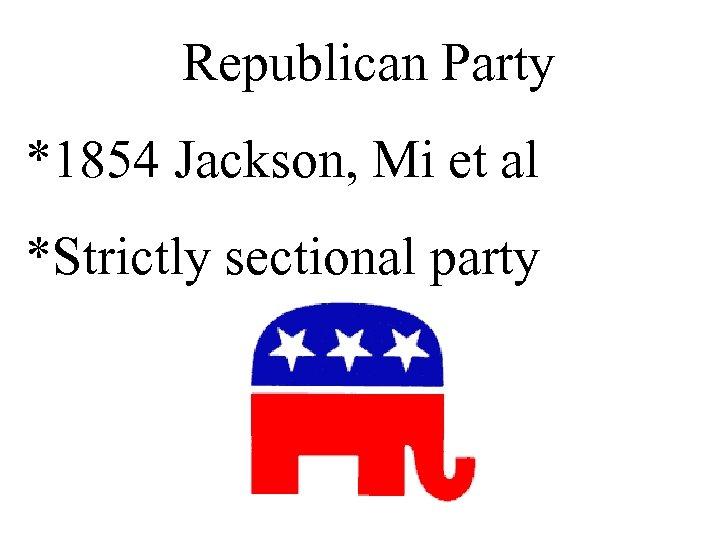 Republican Party *1854 Jackson, Mi et al *Strictly sectional party
