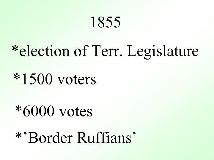 1855 *election of Terr. Legislature *1500 voters *6000 votes *'Border Ruffians'