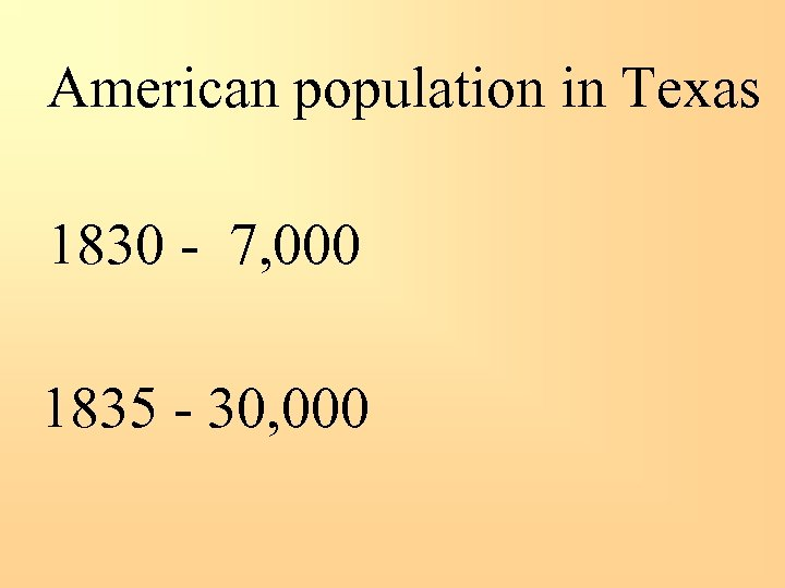 American population in Texas 1830 - 7, 000 1835 - 30, 000