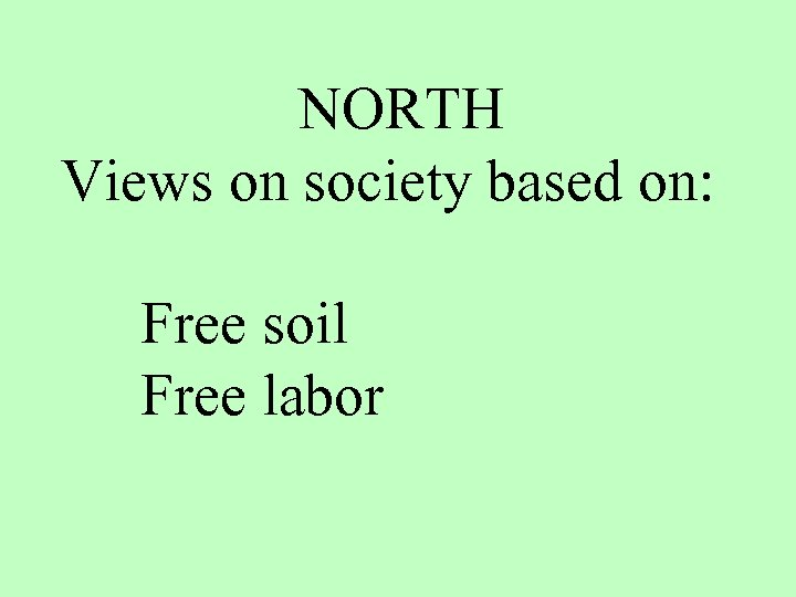 NORTH Views on society based on: Free soil Free labor