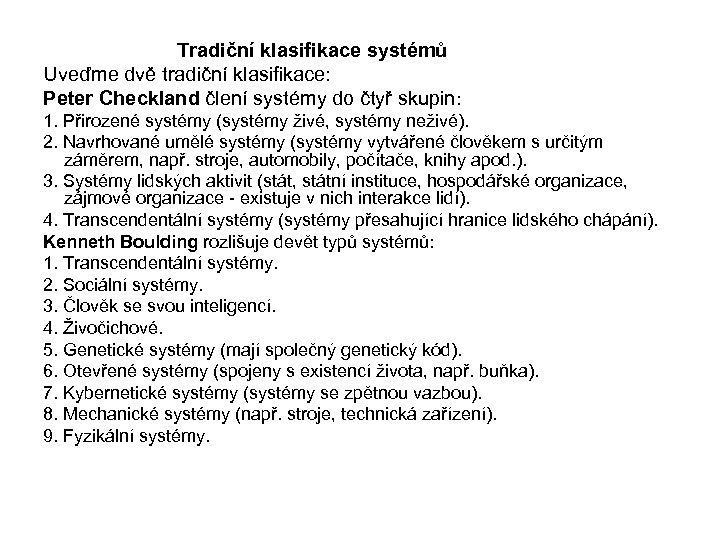 Tradiční klasifikace systémů Uveďme dvě tradiční klasifikace: Peter Checkland člení systémy do čtyř skupin: