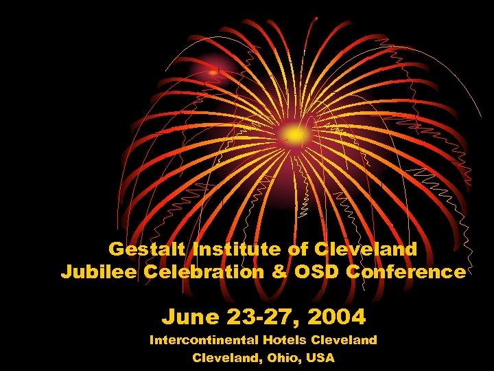 Gestalt Institute of Cleveland Jubilee Celebration & OSD Conference June 23 -27, 2004 Intercontinental