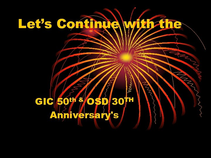 Let's Continue with the GIC 50 th & OSD 30 TH Anniversary's