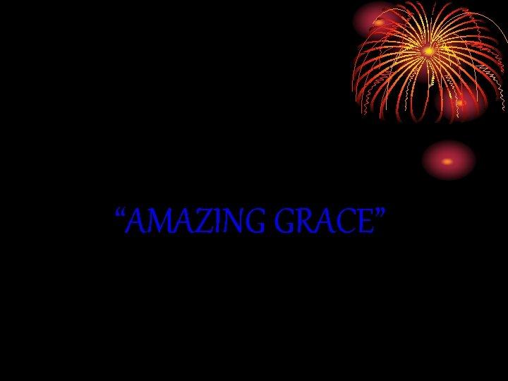 """AMAZING GRACE"""