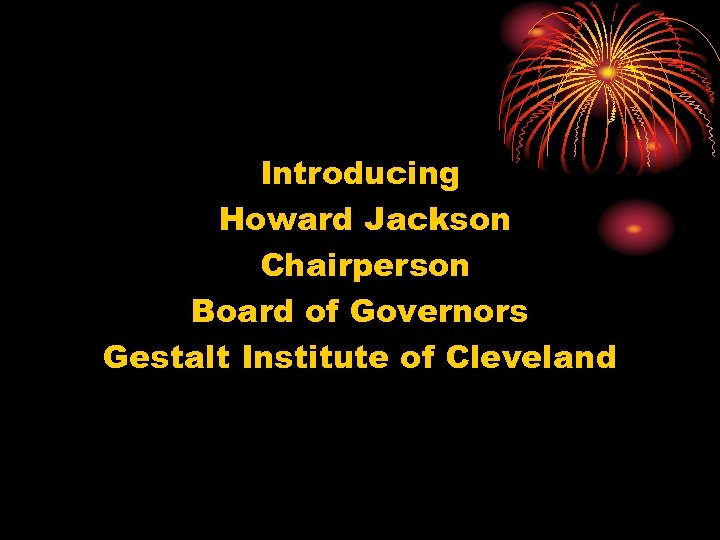 Introducing Howard Jackson Chairperson Board of Governors Gestalt Institute of Cleveland