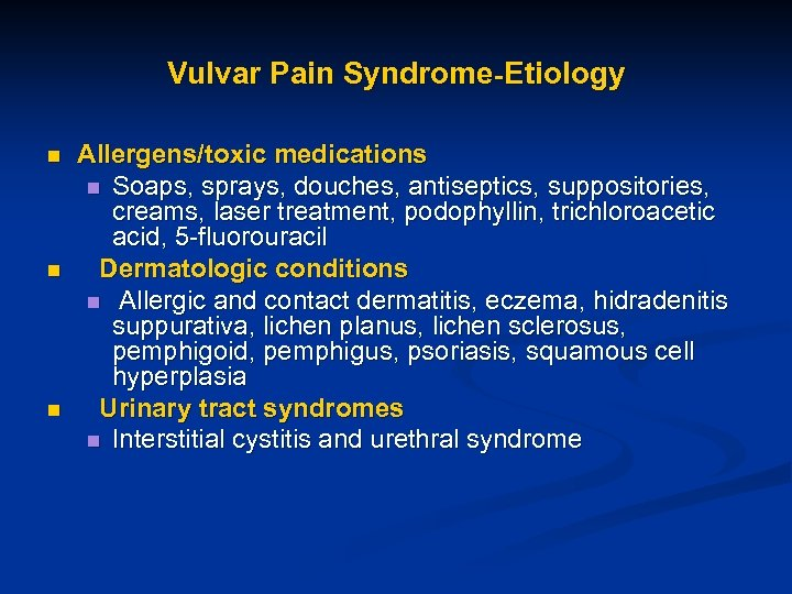 Vulvar Pain Syndrome-Etiology n n n Allergens/toxic medications n Soaps, sprays, douches, antiseptics, suppositories,