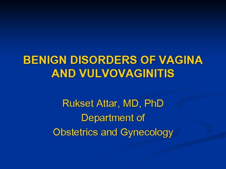 BENIGN DISORDERS OF VAGINA AND VULVOVAGINITIS Rukset Attar, MD, Ph. D Department of Obstetrics