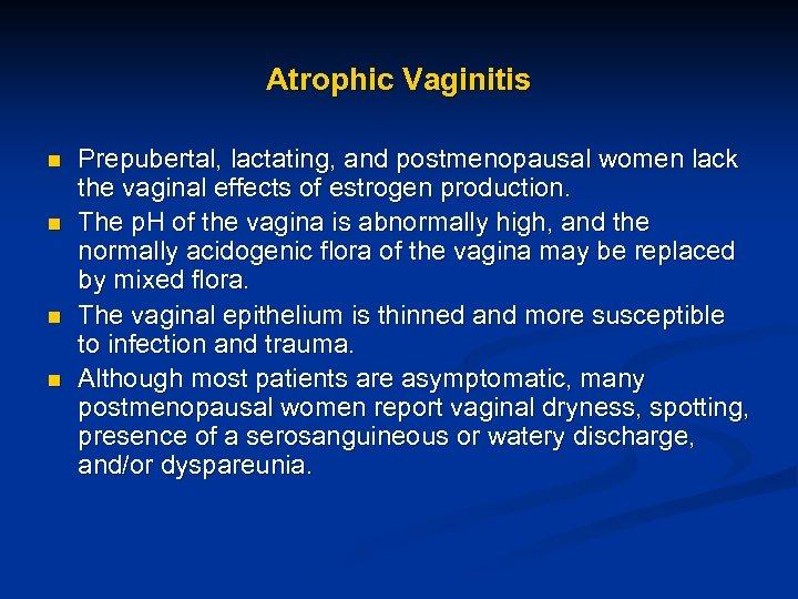 Atrophic Vaginitis n n Prepubertal, lactating, and postmenopausal women lack the vaginal effects of