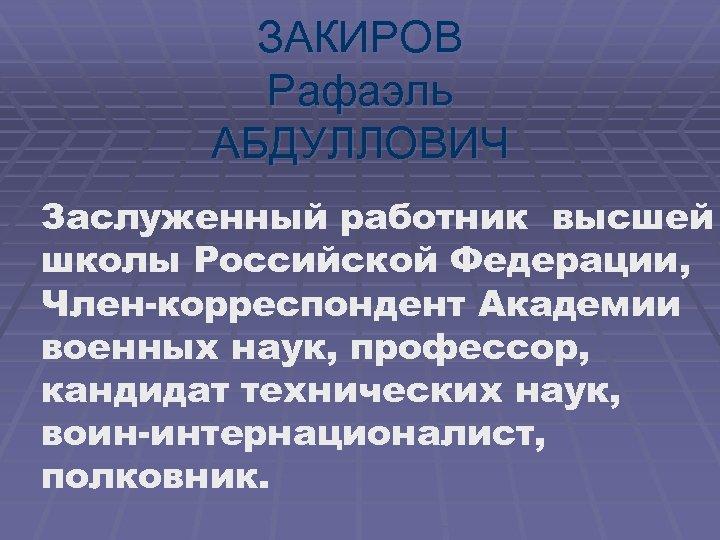 ЗАКИРОВ Рафаэль АБДУЛЛОВИЧ Заслуженный работник высшей школы Российской Федерации, Член-корреспондент Академии военных наук, профессор,