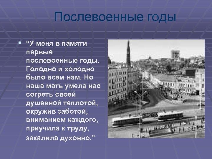 """Послевоенные годы § """"У меня в памяти первые послевоенные годы. Голодно и холодно было"""