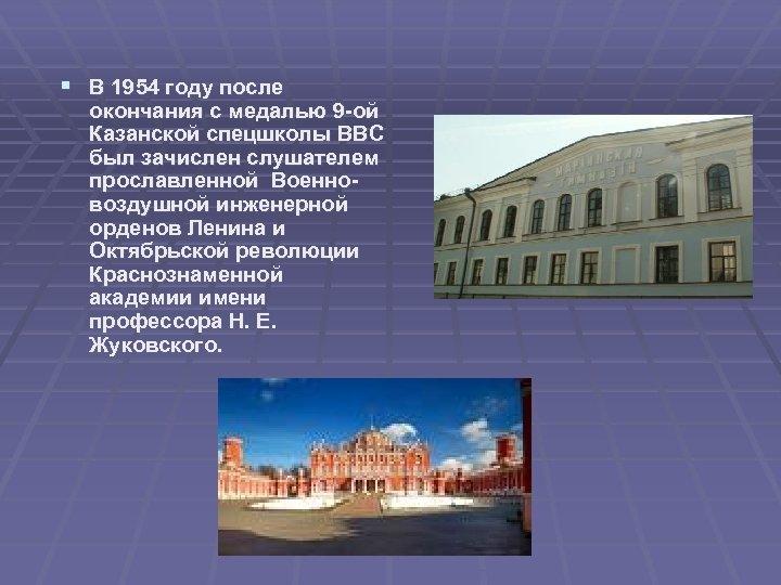 § В 1954 году после окончания с медалью 9 -ой Казанской спецшколы ВВС был