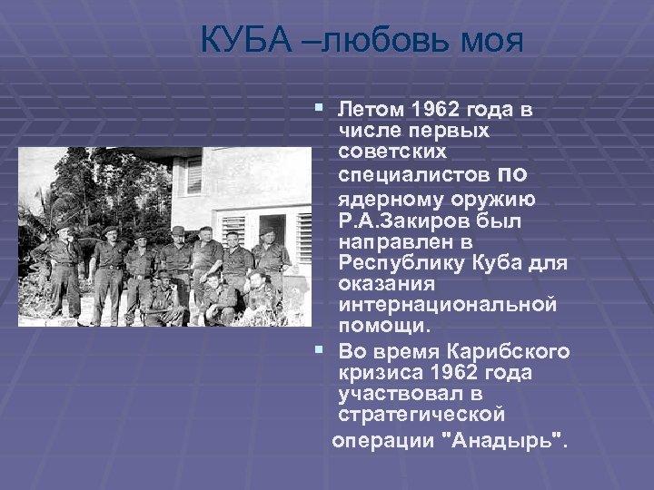 КУБА –любовь моя § Летом 1962 года в числе первых советских специалистов по ядерному