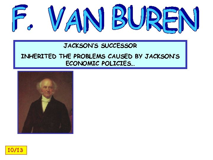 JACKSON'S SUCCESSOR INHERITED THE PROBLEMS CAUSED BY JACKSON'S ECONOMIC POLICIES… 10/13