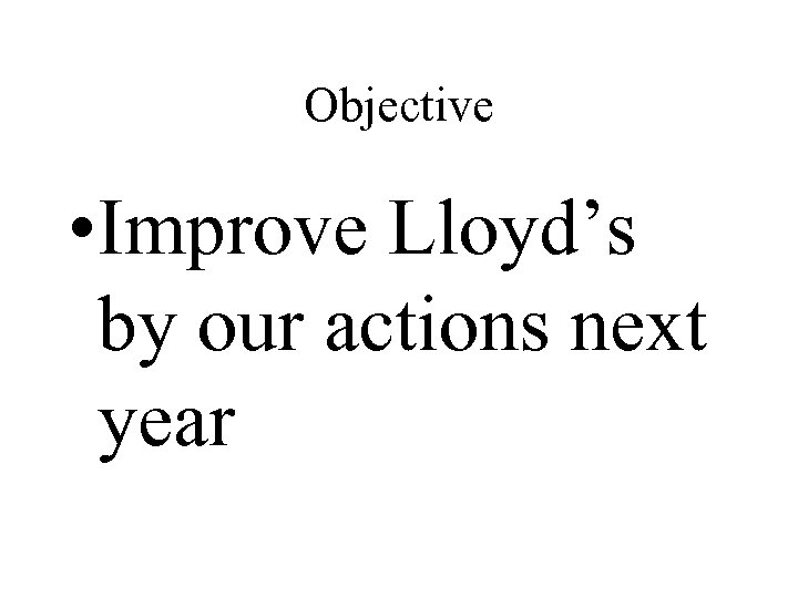 Objective • Improve Lloyd's by our actions next year