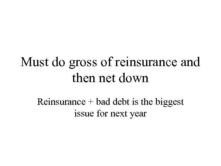 Must do gross of reinsurance and then net down Reinsurance + bad debt is