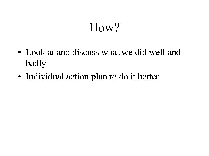 How? • Look at and discuss what we did well and badly • Individual