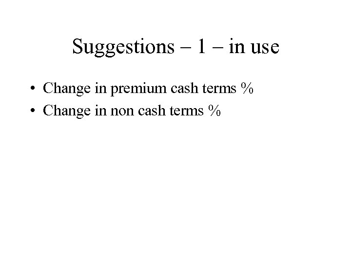 Suggestions – 1 – in use • Change in premium cash terms % •