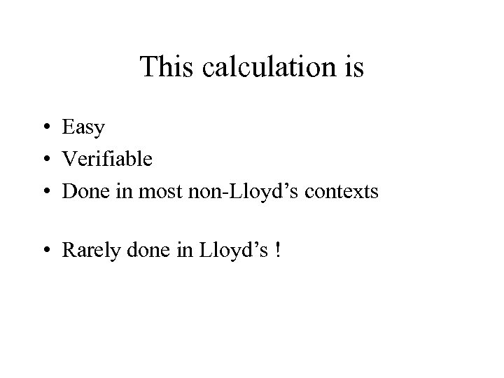 This calculation is • Easy • Verifiable • Done in most non-Lloyd's contexts •