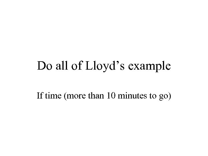 Do all of Lloyd's example If time (more than 10 minutes to go)