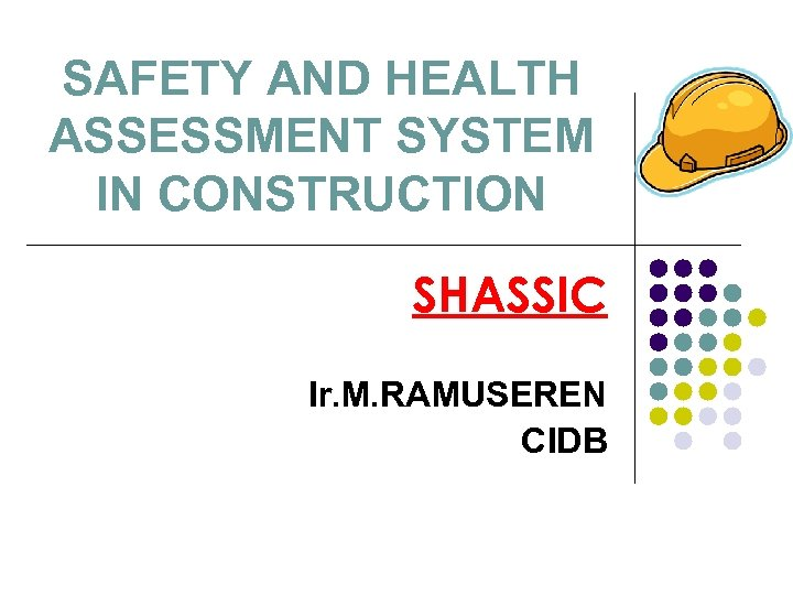 SAFETY AND HEALTH ASSESSMENT SYSTEM IN CONSTRUCTION SHASSIC Ir. M. RAMUSEREN CIDB