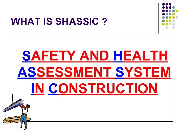 WHAT IS SHASSIC ? SAFETY AND HEALTH ASSESSMENT SYSTEM IN CONSTRUCTION